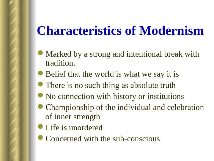 Characteristics of Modernism Marked by a strong and intentional break with tradition.  Belief that the