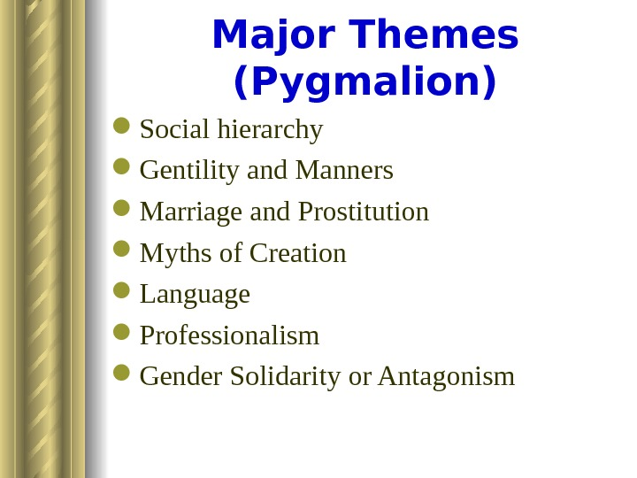Major Themes (Pygmalion) Social hierarchy  Gentility and Manners Marriage and Prostitution Myths of Creation Language