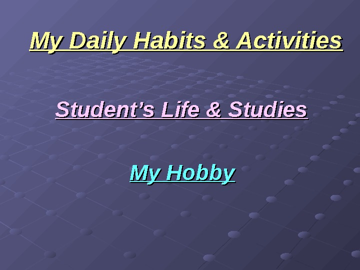 My Daily Habits & Activities Student's Life & Studies My Hobby