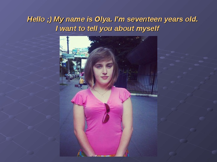 Hello ; ) My name is Olya. I'm seventeen years old.