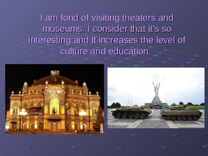I am fond of visiting theaters and museums. I consider that it's so