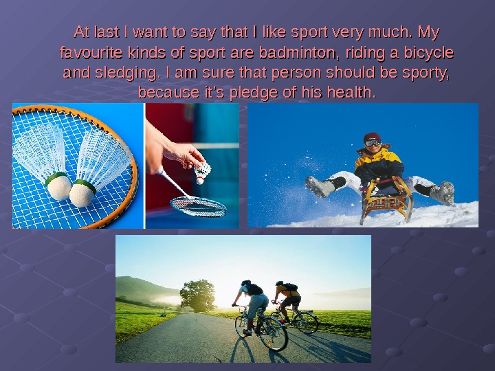 At last I want to say that I like sport very much. My