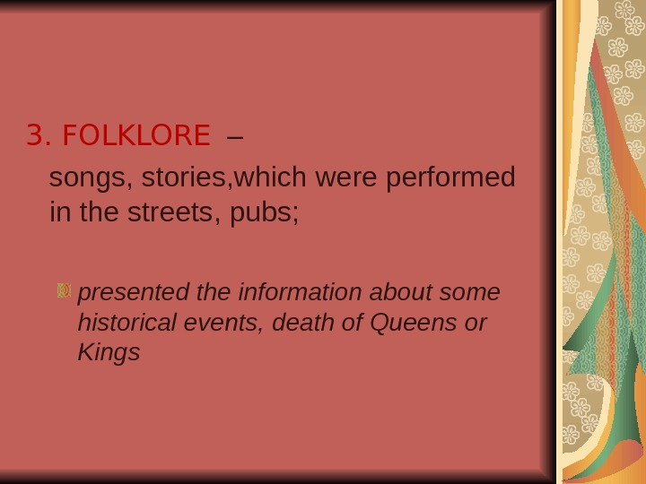 3. FOLKLORE  – songs, stories, which were performed in the streets, pubs; presented the information