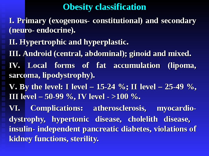 Obesity classification І. І.  Primary (exogenous- constitutional) and secondary (neuro- endocrine). ІІ.