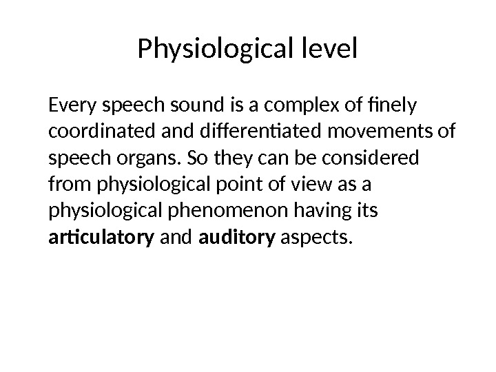 Physiological level Every speech sound is a complex of finely coordinated and differentiated movements of speech