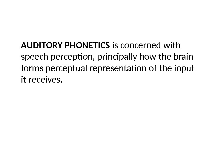 AUDITORY PHONETICS is concerned with speech perception, principally how the brain forms perceptual representation of the
