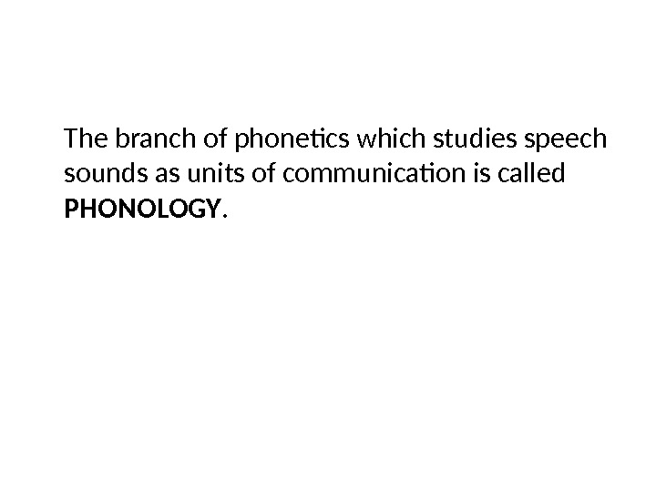 The branch of phonetics which studies speech sounds as units of communication is called PHONOLOGY.