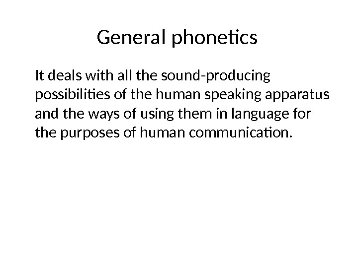 General phonetics It deals with all the sound-producing possibilities of the human speaking apparatus and the