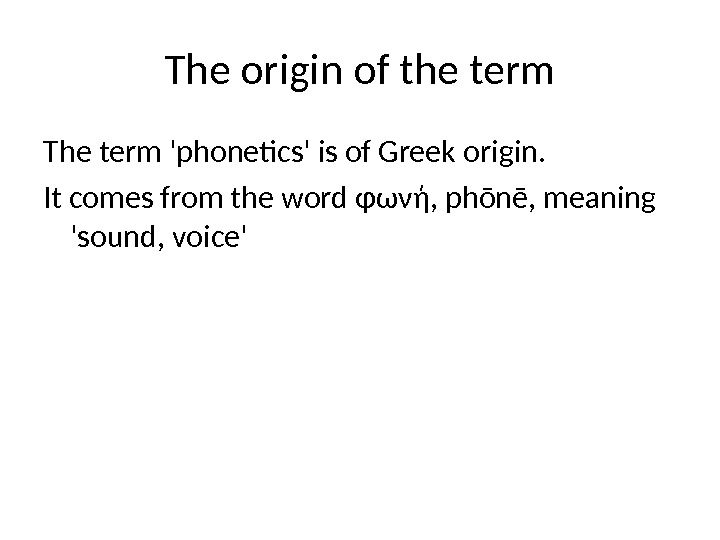 The origin of the term The term 'phonetics' is of Greek origin.  It comes from