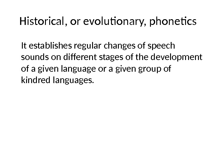 Historical, or evolutionary, phonetics It establishes regular changes of speech sounds on different stages of the