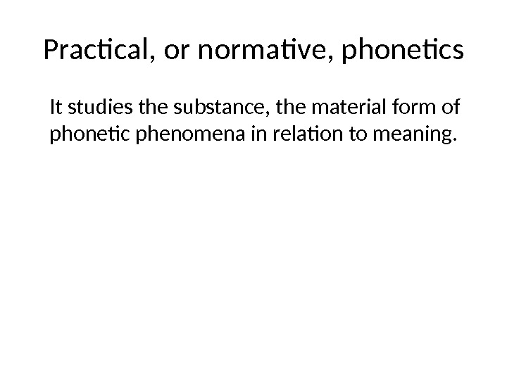 Practical, or normative, phonetics It studies the substance, the material form of phonetic phenomena in relation