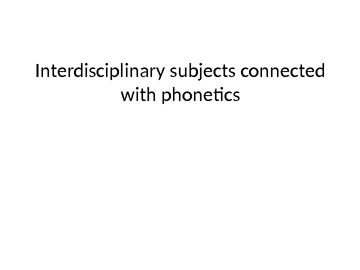 Interdisciplinary subjects connected with phonetics