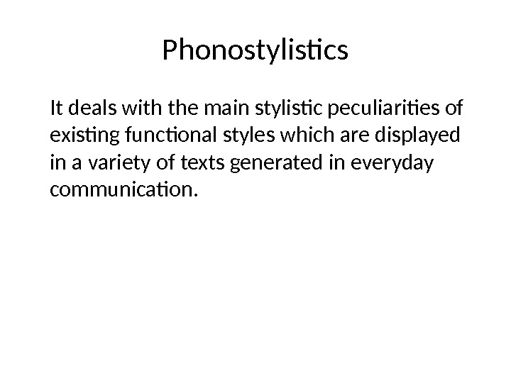Phonostylistics It deals with the main stylistic peculiarities of existing functional styles which are displayed in