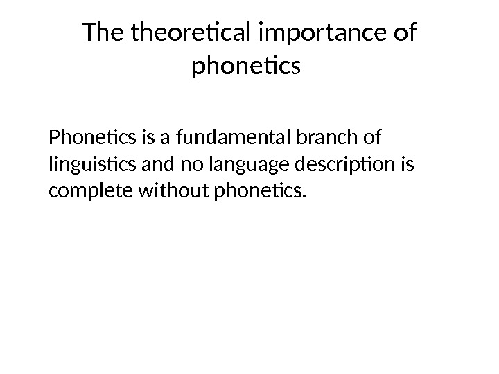 The theoretical importance of phonetics Phonetics is a fundamental branch of linguistics and no language description