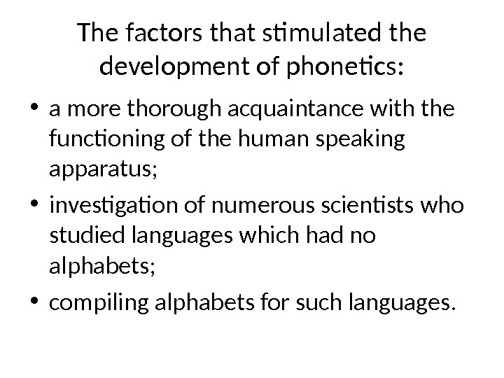 The factors that stimulated the development of phonetics:  • a more thorough acquaintance with the