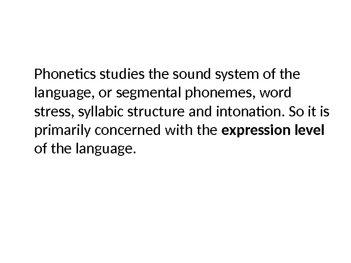 Phonetics studies the sound system of the language, or segmental phonemes, word stress, syllabic structure and
