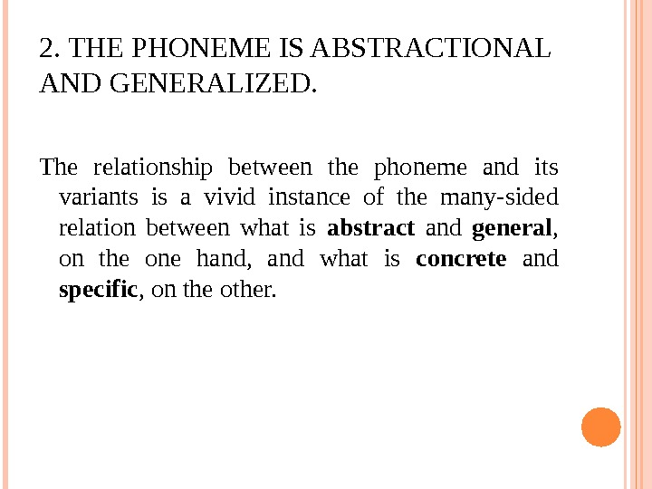 2. THE PHONEME IS ABSTRACTIONAL AND GENERALIZED. The relationship between the phoneme and its variants is