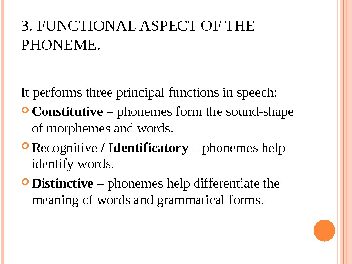 3. FUNCTIONAL ASPECT OF THE PHONEME. It performs three principal functions in speech:  Constitutive –