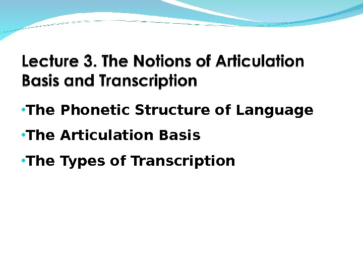 • The Phonetic Structure of Language • The Articulation Basis • The Types of Transcription