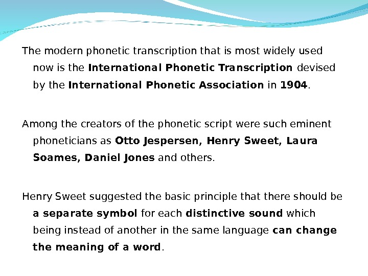 The modern phonetic transcription that is most widely used now is the International Phonetic Transcription devised