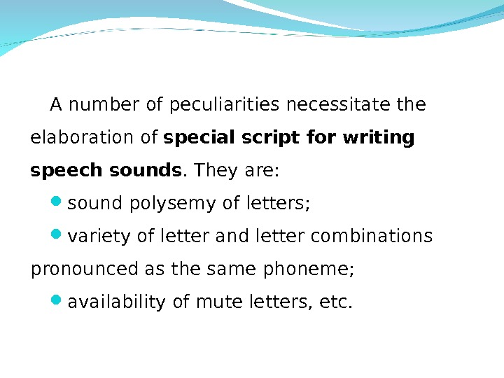 A number of peculiarities necessitate the elaboration of special script for writing speech sounds. They are: