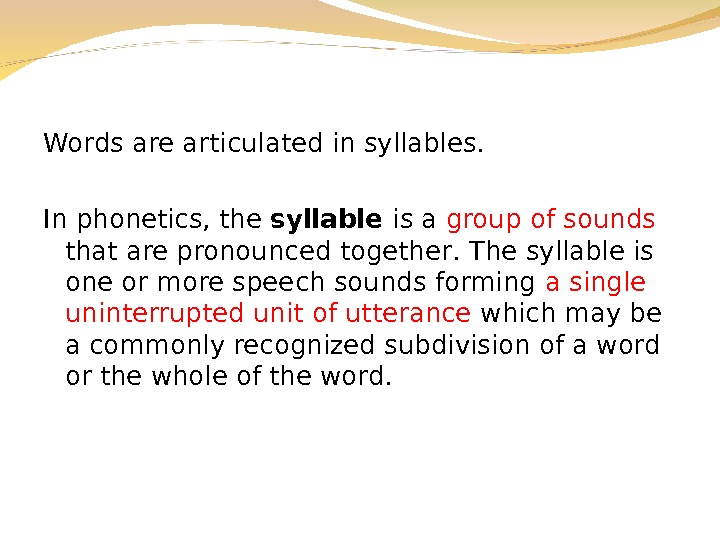 Words are articulated in syllables. In phonetics, the syllable is a group of sounds that are