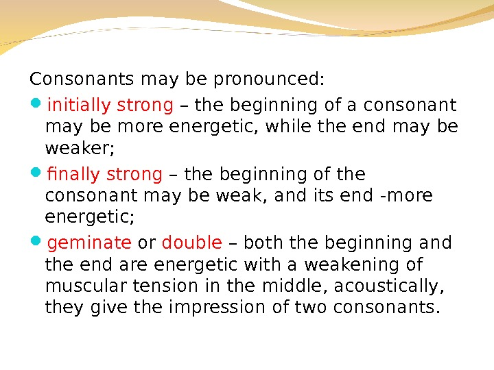Consonants may be pronounced:  initially strong – the beginning of a consonant may be more