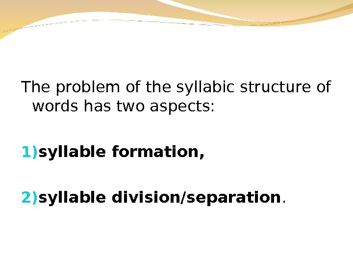The problem of the syllabic structure of words has two aspects: 1) syllable formation,  2)