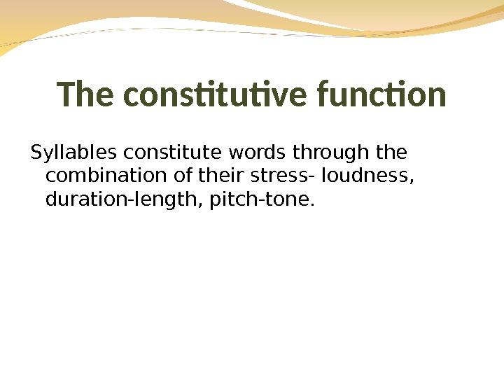 Syllables constitute words through the combination of their stress- loudness,  duration-length, pitch-tone. The constitutive function