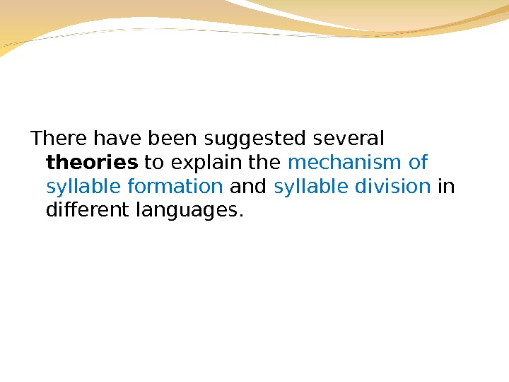 There have been suggested several theories to explain the mechanism of syllable formation and syllable division