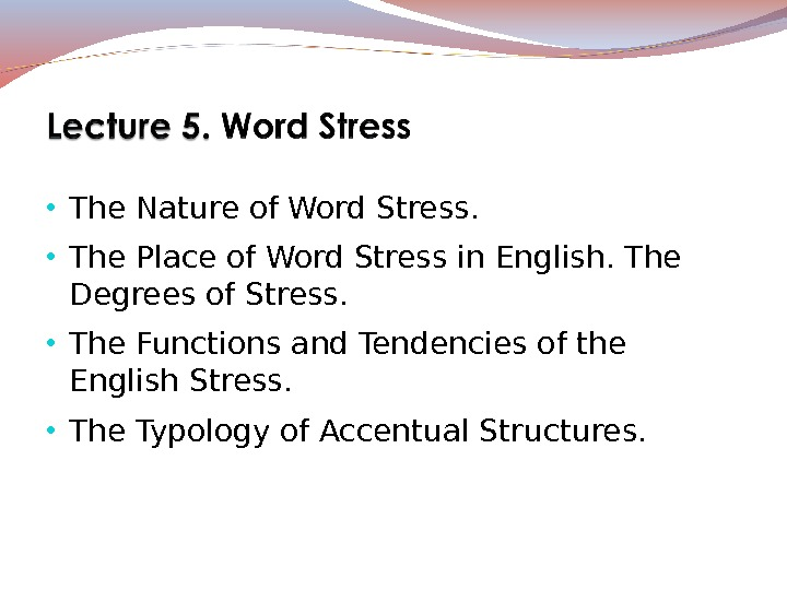 • The Nature of Word Stress.  • The Place of Word Stress in English.