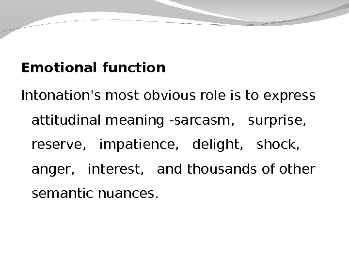 Emotional function Intonation's most obvious role is to express attitudinal meaning -sarcasm,  surprise, reserve,