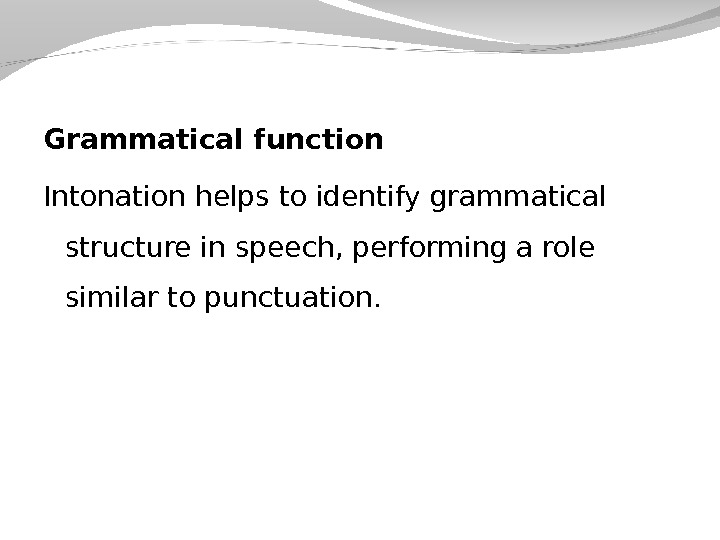 Grammatical function Intonation helps to identify grammatical structure in speech, performing a role similar to punctuation.