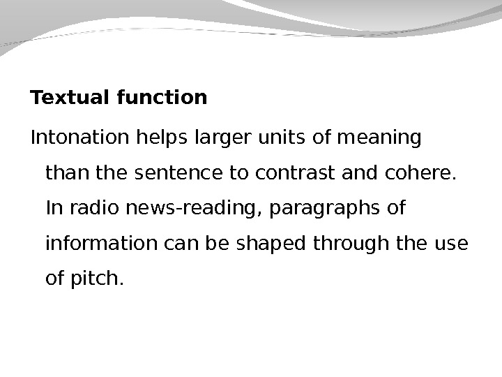 Textual function Intonation helps larger units of meaning than the sentence to contrast and cohere.