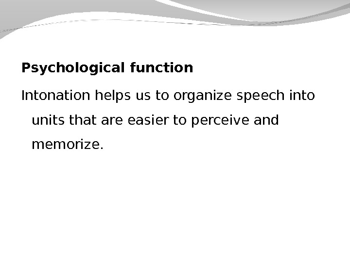 Psychological function Intonation helps us to organize speech into units that are easier to perceive and