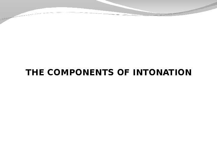 THE COMPONENTS OF INTONATION