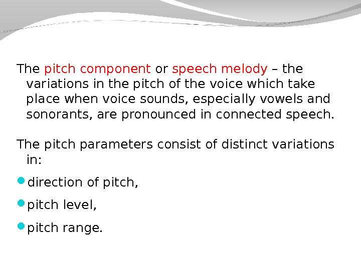 The pitch component or speech melody – the variations in the pitch of the voice which