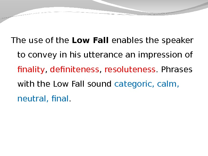 The use of the Low Fall enables the speaker to convey in his utterance an impression