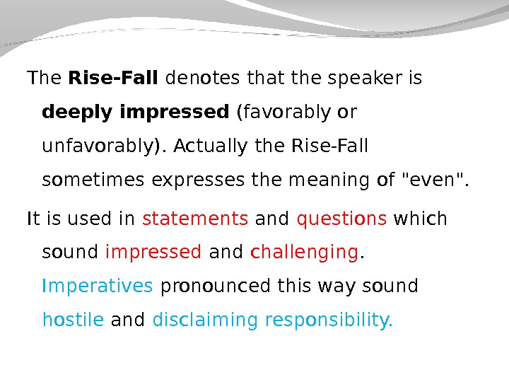 The Rise-Fall denotes that the speaker is deeply impressed (favorably or unfavorably). Actually the Rise-Fall sometimes