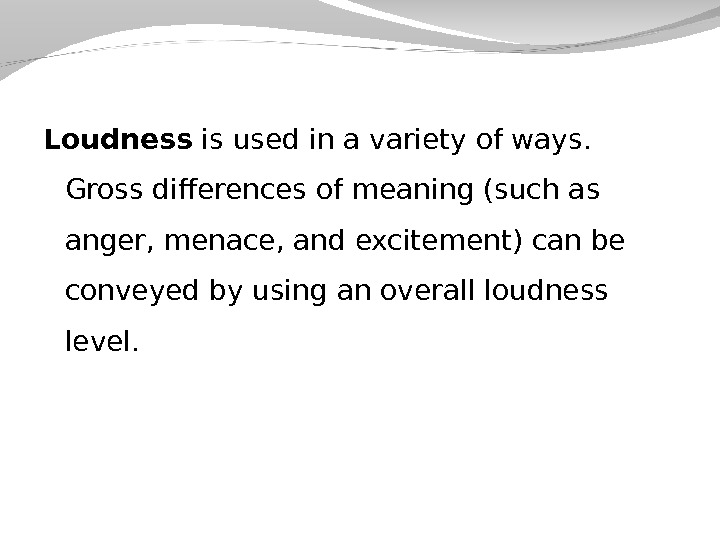 Loudness is used in a variety of ways.  Gross differences of meaning (such as anger,