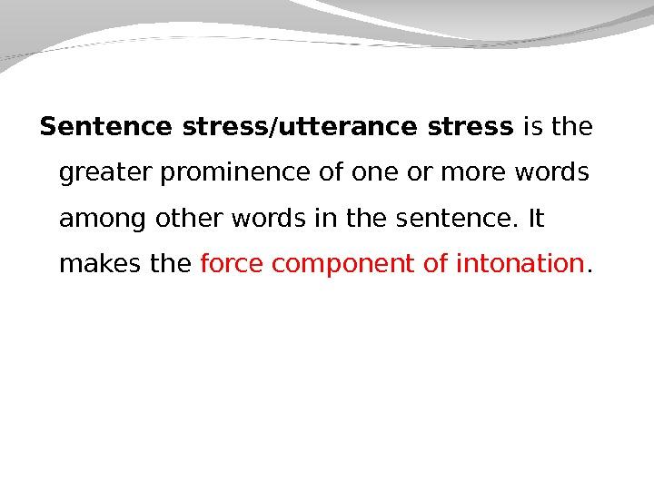 Sentence stress/utterance stress is the greater prominence of one or more words among other words in