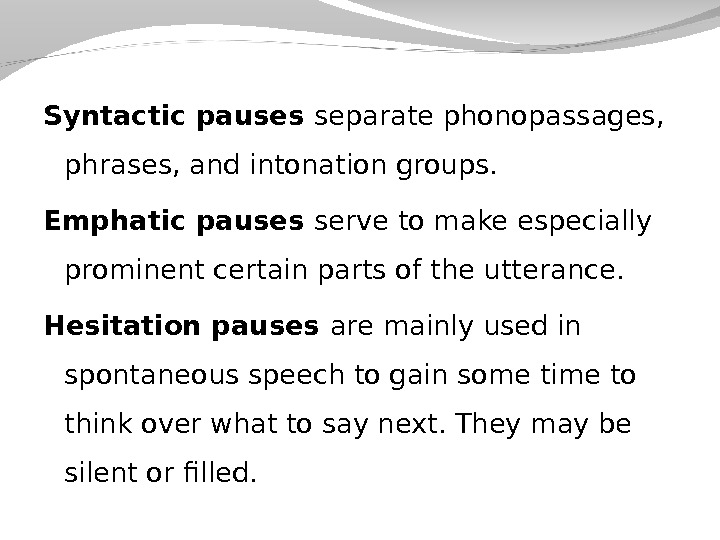 Syntactic pauses separate phonopassages,  phrases, and intonation groups.  Emphatic pauses serve to make especially