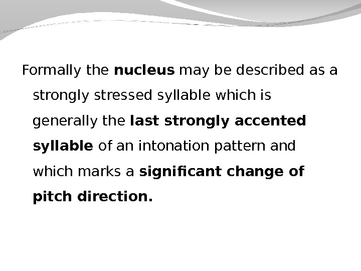 Formally the nucleus may be described as a strongly stressed syllable which is generally the last
