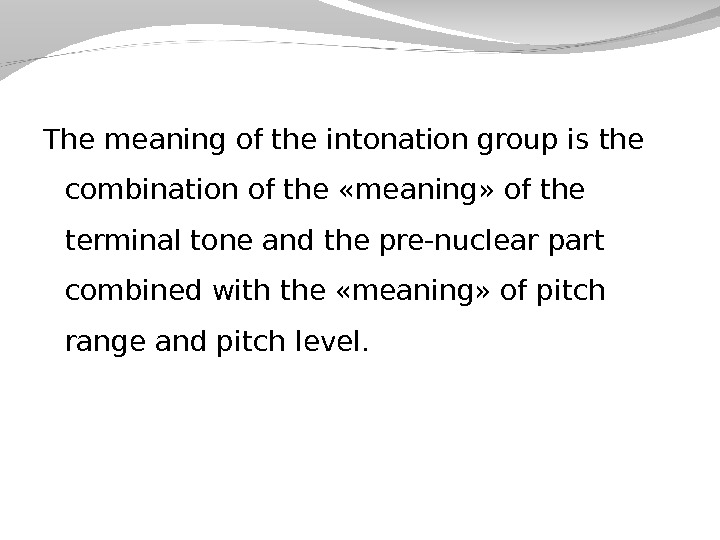 The meaning of the intonation group is the combination of the «meaning» of the terminal tone