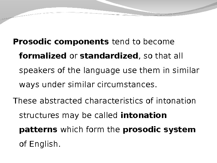 Prosodic components tend to become formalized or standardized , so that all speakers of the language