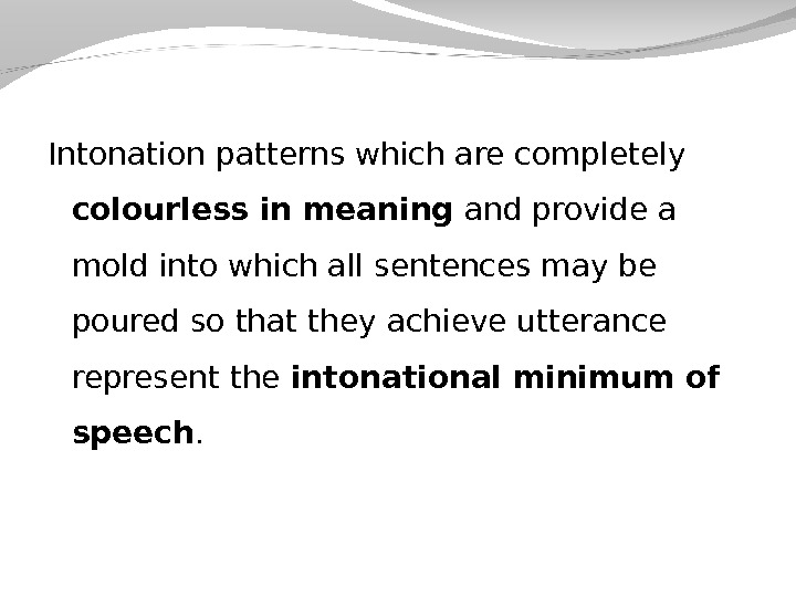 Intonation patterns which are completely colourless in meaning and provide a mold into which all sentences