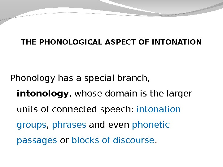 THE PHONOLOGICAL ASPECT OF INTONATION Phonology has a special branch,  intonology , whose domain is