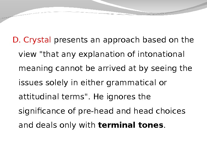 D. Crystal presents an approach based on the view that any explanation of intonational meaning cannot