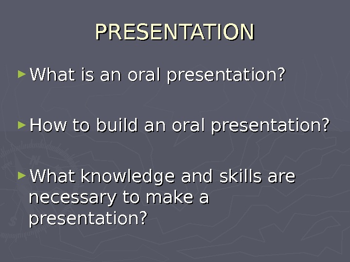 PRESENTATION ► What is an oral presentation? ► How to build an oral presentation? ► What