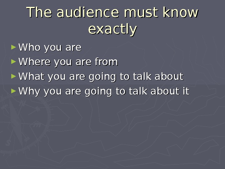 The audience must know exactly ► Who you are ► Where you are from ► What